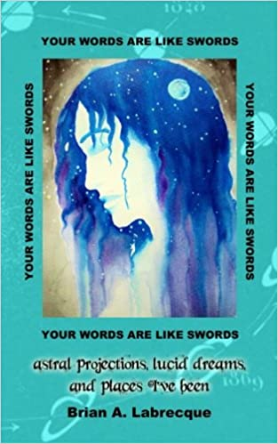 Your Words Are Like Swords: Astral Projections, Lucid Dreams, And Places I've Been por Brian A Labrecque Gratis