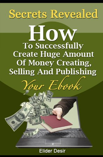 Secrets Revealed: How To Successfully Create Huge Amount Of Money Creating, Selling And Publishing Your Ebook (English Edition)