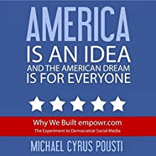 America Is an Idea and the American Dream Is for Everyone: Why We Built empowr.com: The Experiment to Democratize Social Media Audiobook by Michael Cyrus Pousti Narrated by Scott R. Smith