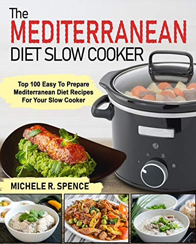 The Mediterranean Diet Slow Cooker: Top 100 Easy to Prepare Mediterranean Diet Recipes For Your Slow Cooker by Michele  R. Spence