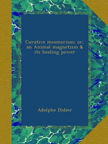 Read Online Curative mesmerism; or, an Animal magnetism & its healing power pdf