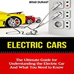 Electric Cars: The Ultimate Guide for Understanding the Electric Car and What You Need to Know | Brad Durant