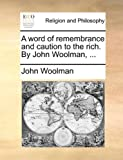 A Word of Remembrance and Caution to the Rich by John Woolman, John Woolman, 1140718630
