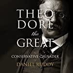 Theodore the Great: Conservative Crusader | Daniel Ruddy