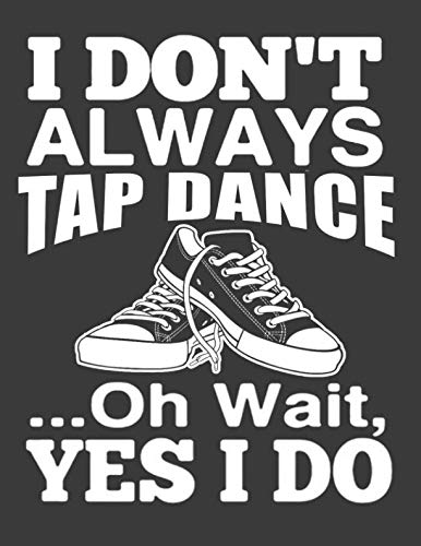 I dont Always Tap Dance Oh Wait Yes I Do: Tap dance Gifts for Girls Women.Tap dance Notebook. 8.5 x 11 size 120 pages Tap dance - The Dont Tap E