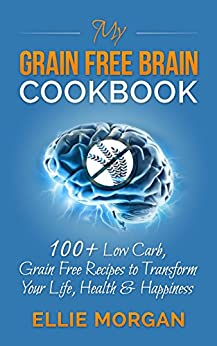 My Grain Free Brain Cookbook: 100+ Low Carb, Grain Free Recipes to Transform Your Life, Health & Happiness (Grain Brain, Grain Free, Low Carb Recipes, Healthy Living) by [Morgan, Ellie]