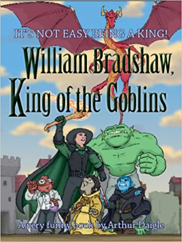 HUMOROUS Fantasy book for the Whole Family - William Bradshaw, King of the Goblins by Arthur Daigle