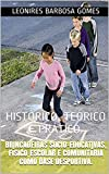 BRINCADEIRAS SÓCIO-EDUCATIVAS, F�SICO-ESCOLAR E COMUNIT�RIA COMO BASE DESPORTIVA.: HISTÓRICO, TEÓRICO E PR�TICO. (Portuguese Edition)