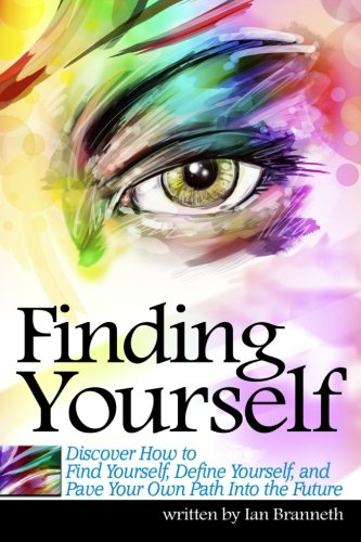 Finding Yourself: Discover How to Find Yourself, Define Yourself, and Pave Your Own Path Into the Future