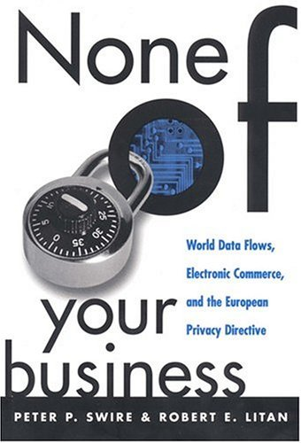 None of Your Business: World Data Flows, Electronic Commerce, and the European Privacy Directive by Peter P. Swire (1998-10-30)