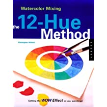 Watercolor Mixing: The 12-Hue Method: Getting the Wow Effect in Your Painting
