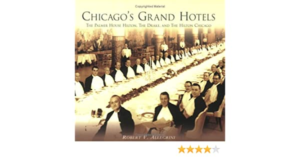 Chicagos Grand Hotels: The Palmer House Hilton, The Drake, and The Hilton Chicago