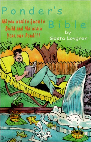The Ponder's Bible, All You Need To Know To Build and Maintain Your Own Pond!!!