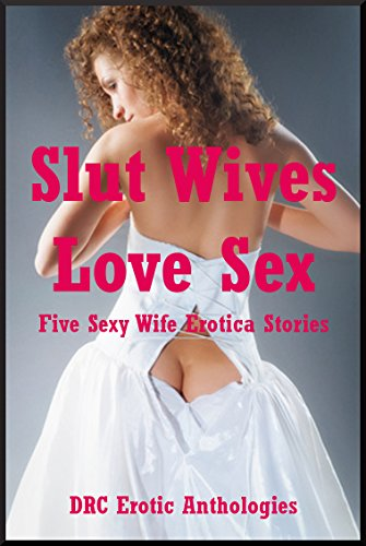 Slut Wives Love Sex: Five Sexy Wife Erotica Stories