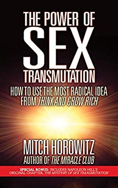 The Power of Sex Transmutation: How to Use the Most Radical Idea from Think and Grow Rich