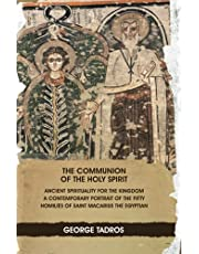 The Communion of the Holy Spirit: Ancient Spirituality for the Kingdom: a Contemporary Portrait of the Fifty Homilies of Saint Macarius the Egyptian