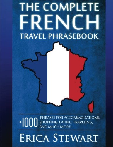 French: The Complete Travel Phrasebook: Travel Phrasebook for Travelling to France, + 1000 Phrases...