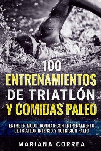 100 ENTRENAMIENTOS DE TRIATLON y COMIDAS PALEO: ENTRE EN MODO IRONMAN CON ENTRENAMIENTO DE TRIATLON INTENSO y NUTRICION PALEO (Spanish Edition) [Mariana Correa] (Tapa Blanda)