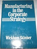 Manufacturing in the Corporate Strategy, Wickham Skinner, 0471016128