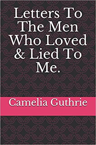 Letters To The Men Who Loved & Lied To Me : Camelia Guthrie
