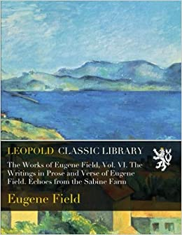 Book The Works of Eugene Field, Vol. VI. The Writings in Prose and Verse of Eugene Field. Echoes from the Sabine Farm
