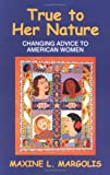 True to Her Nature : Changing Advice to American Women, Margolis, Maxine L., 1577661273