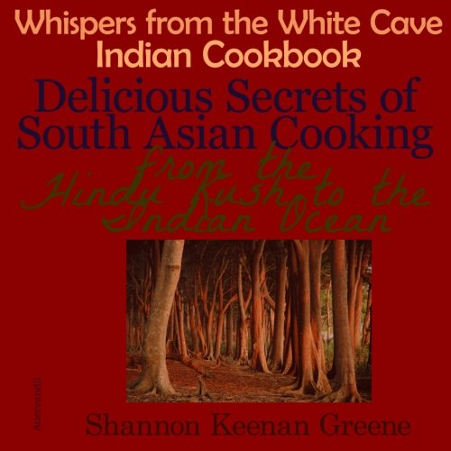 Whispers from the White Cave Indian Cookbook: Delicious Secrets of South Asian Cooking from the Hindu Kush to the Indian Ocean