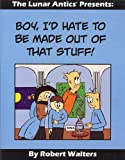 Boy, I'd Hate to be Made out of That Stuff!: The Lunar Antics Presents