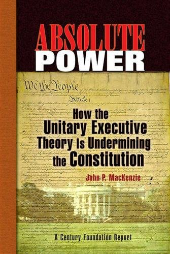 Absolute Power: How the Unitary Executive Theory Is Undermining the Constitution (Century Foundation Books (Century Foundation Press))
