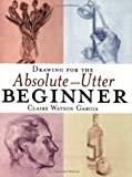 img - for Drawing for the Absolute & Utter Beginner by Claire Watson Garcia (28-Feb-2000) Paperback book / textbook / text book
