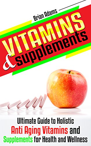51KBHMAueVL - Vitamins and Supplements: Ultimate Guide to Holistic Anti Aging Vitamins and Supplements for Health and Wellness (medicinal,healthy habits,nutrients,transform ... health,antioxidants,feel great)