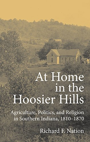 At Home in the Hoosier Hills: Agriculture, Politics, and Religion in Southern Indiana, 1810-1870 (Midwestern History and
