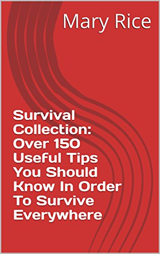 Survival Collection: Over 150 Useful Tips You Should Know In Order To Survive Everywhere