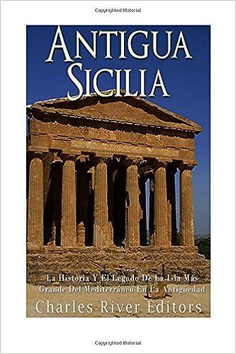 Antigua Sicilia: La Historia Y El Legado De La Isla Más Grande Del Mediterráneo En La Antigüedad (Spanish Edition): Charles River Editors, Areani Moros: ...