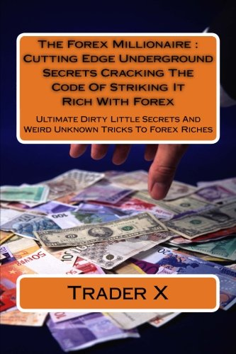 The Forex Millionaire : Cutting Edge Underground Secrets Cracking The Code Of Striking It Rich With Forex: Ultimate Dirty Little Secrets And Weird Unknown Tricks To Forex - Edge Forex