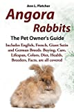 Angora Rabbits A Pet Owner s Guide: Includes English, French, Giant, Satin and German Breeds. Buying, Care, Lifespan, Colors, Diet, Health, Breeders, Facts, are all covered