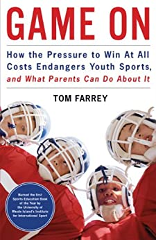 Game On: How the Pressure to Win at All Costs Endangers Youth Sports, and What Parents Can Do About It by [Farrey, Tom]