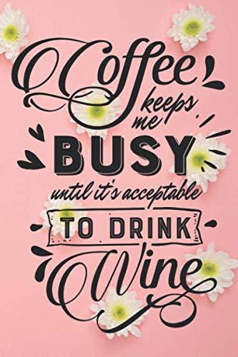 Coffee Keeps Me Busy Until It's Acceptable To Drink Wine: Funny Coffee and Wine Quote Notebook Journal Diary - pink background, white flower (Creamer Pink Flower)