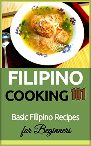 Filipino Cooking: for beginners - Basic Filipino Recipes - Philippines Food 101 (Filipino Cooking - Filipino Food - Filipino Meals - Filipino Recipes- Pinoy food) by Clara Taylor