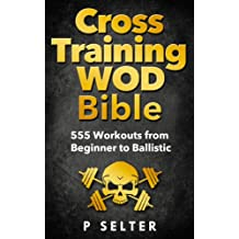 Cross Training WOD Bible: 555 Workouts from Beginner to Ballistic (Bodyweight Training, Kettlebell Workouts, Strength Training, Build Muscle, Fat Loss, Bodybuilding, Home Workout, Gymnastics)