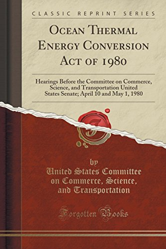 Ocean Thermal Energy Conversion Act of 1980: Hearings Before the Committee on Commerce, Science, and Transportation United States Senate; April 10 and May 1, 1980 (Classic Reprint) (Ocean Thermal)