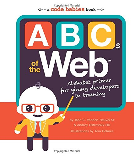 ABCs of the Web: Alphabet Primer for Young Developers in Training Andrey Ostrovsky MD