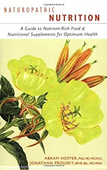 Naturopathic Nutrition: A Guide to Nutrient-Rich Food & Nutritional Supplements for Optimum Health by [Hoffer, Abram, Prousky, Jonathan]