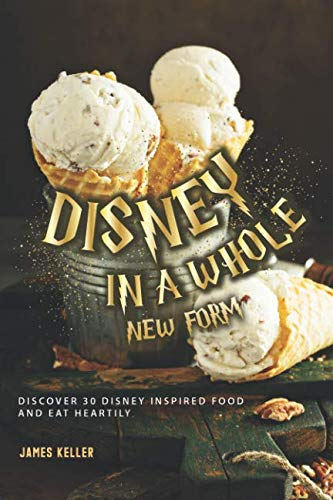 Disney in a whole New Form: Discover 30 Disney Inspired Food and Eat Heartily by James Keller