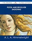 Pistol and Revolver Shooting - the Original Classic Edition, A. L. A. Himmelwright, 1486488269