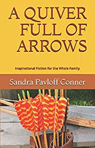 A QUIVER FULL OF ARROWS: Inspirational Fiction for the Whole Family