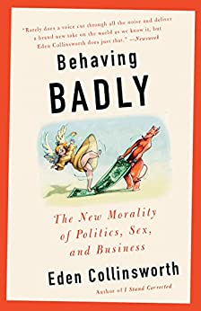 Behaving Badly: The New Morality in Politics, Sex, and Business by [Collinsworth, Eden]