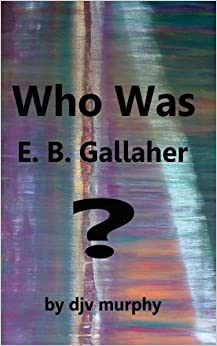 djv murphy - Who Was E. B. Gallaher?: Volume 1