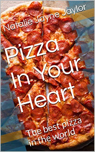 Pizza In Your Heart: The best pizza in the world (Best Pizza Summer Book 1) (The Worlds Best Pizza)
