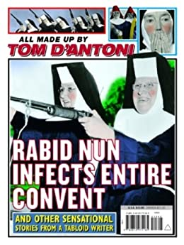 Rabid Nun Infects Entire Convent: And Other Sensational Stories from a Tabloid Writer by [D'Antoni, Tom]